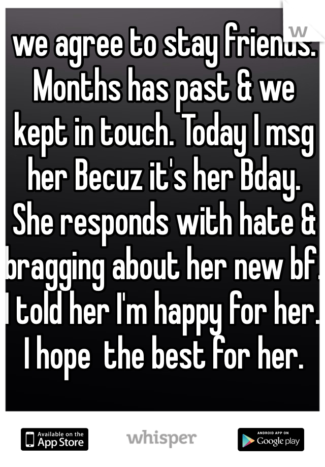 we agree to stay friends. Months has past & we kept in touch. Today I msg her Becuz it's her Bday. She responds with hate & bragging about her new bf. I told her I'm happy for her. I hope  the best for her.