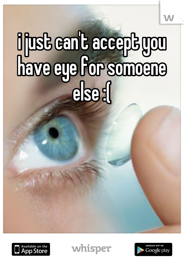 i just can't accept you have eye for somoene else :(