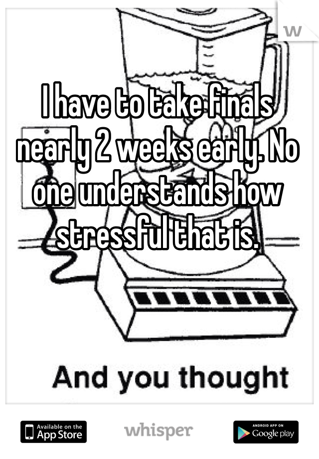 I have to take finals nearly 2 weeks early. No one understands how stressful that is.