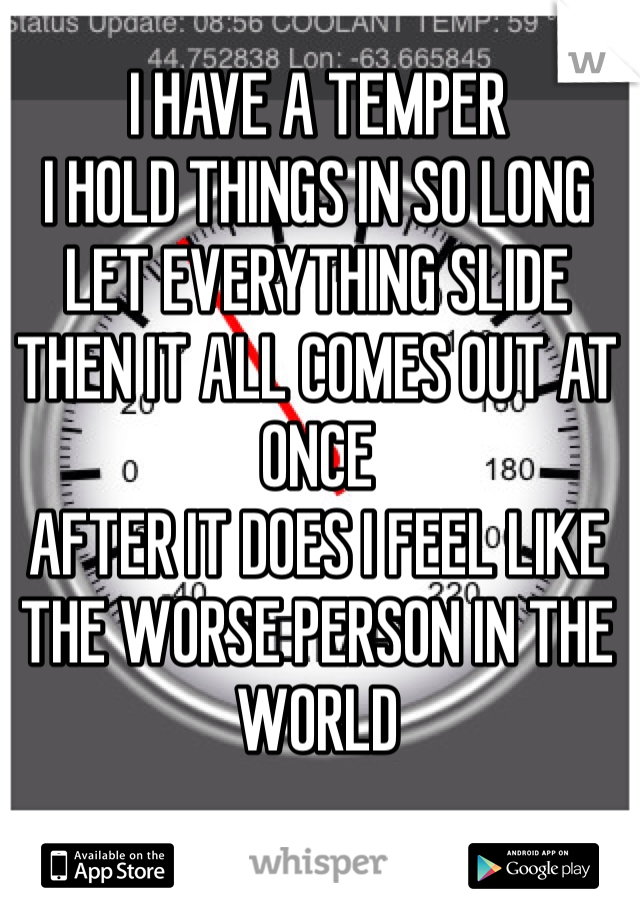I HAVE A TEMPER I HOLD THINGS IN SO LONG LET EVERYTHING SLIDE  THEN IT ALL COMES OUT AT ONCE AFTER IT DOES I FEEL LIKE THE WORSE PERSON IN THE WORLD