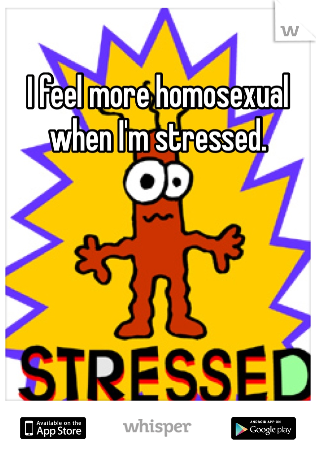 I feel more homosexual when I'm stressed.