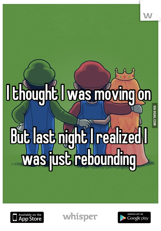 I thought I was moving on  But last night I realized I was just rebounding