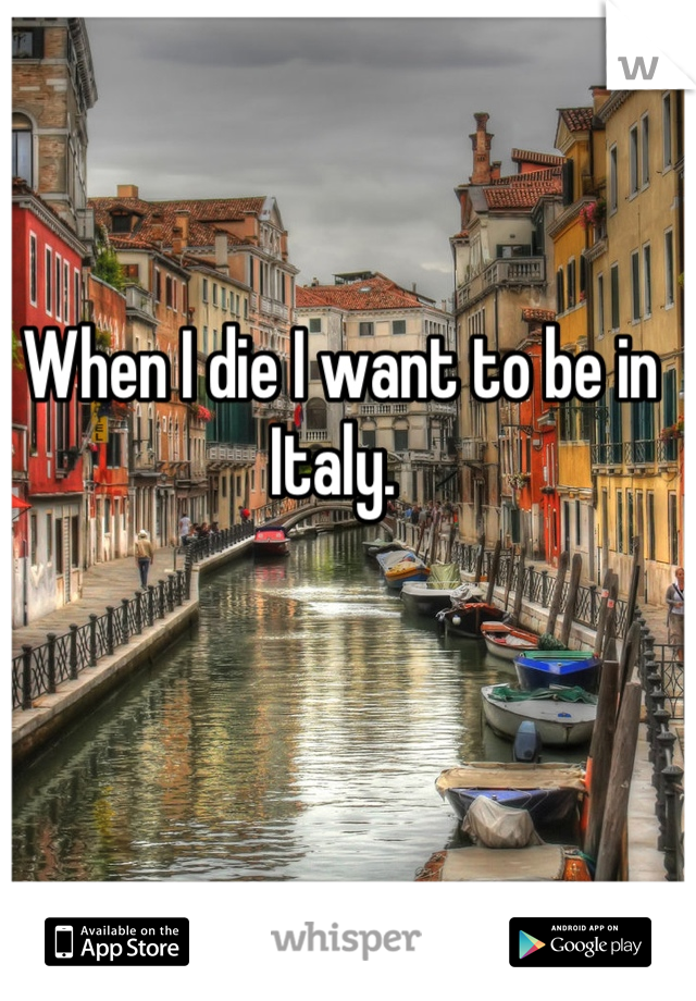 When I die I want to be in Italy.