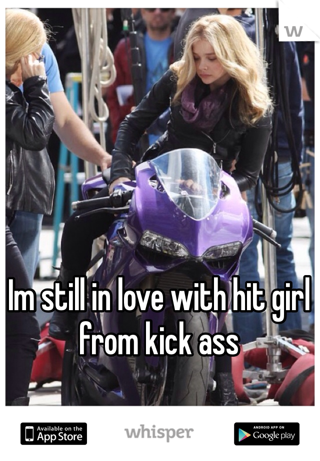 Im still in love with hit girl from kick ass