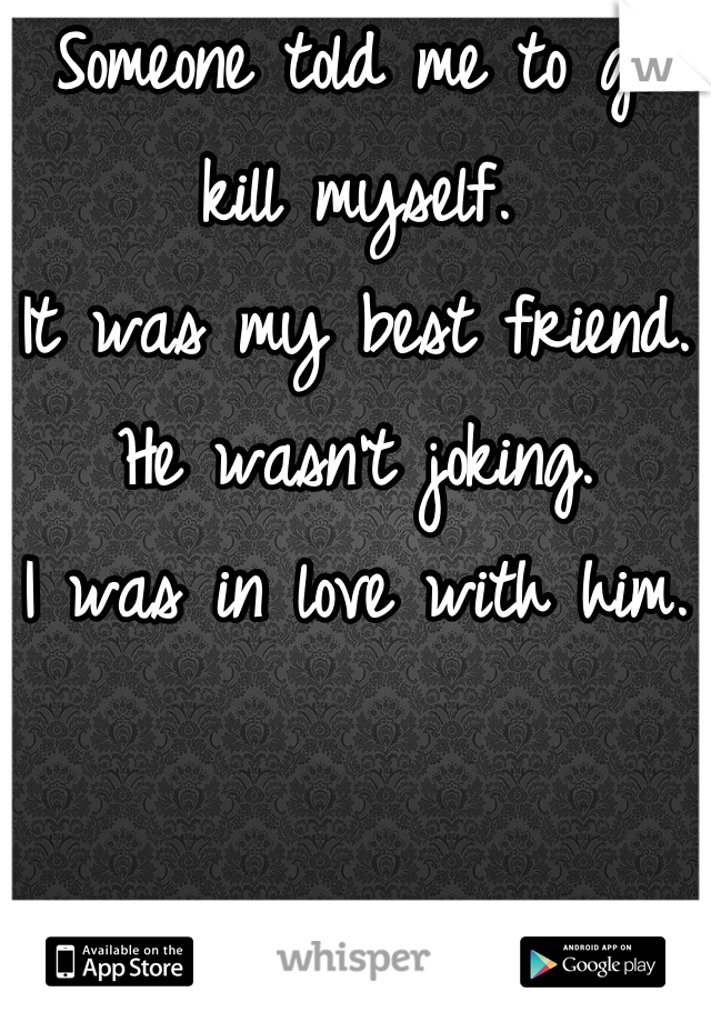 Someone told me to go kill myself. It was my best friend. He wasn't joking. I was in love with him.