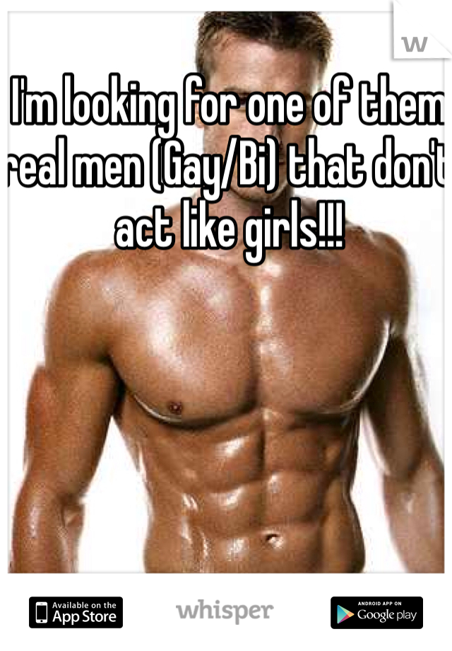 I'm looking for one of them real men (Gay/Bi) that don't act like girls!!!