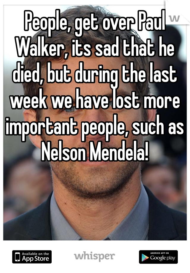 People, get over Paul Walker, its sad that he died, but during the last week we have lost more important people, such as Nelson Mendela!