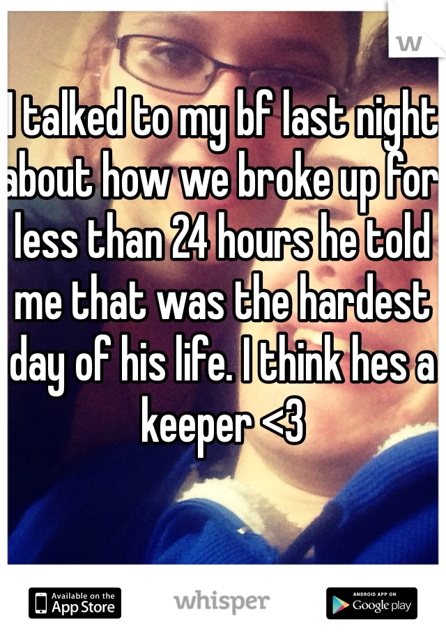 I talked to my bf last night about how we broke up for less than 24 hours he told me that was the hardest day of his life. I think hes a keeper <3