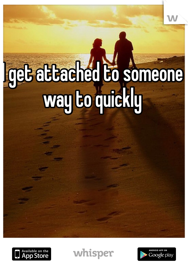 I get attached to someone way to quickly