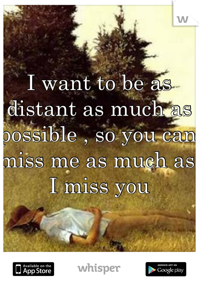 I want to be as distant as much as possible , so you can miss me as much as I miss you