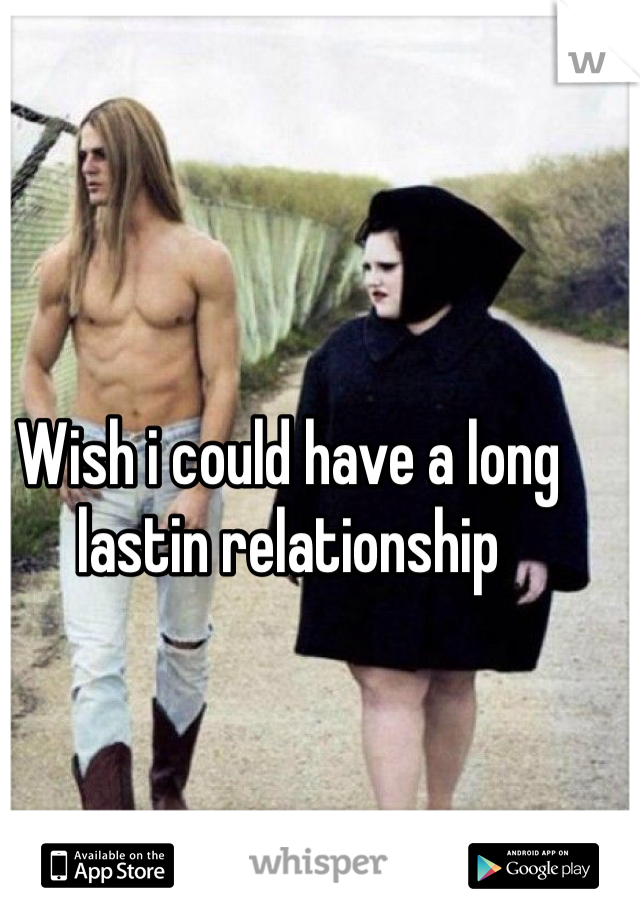 Wish i could have a long lastin relationship