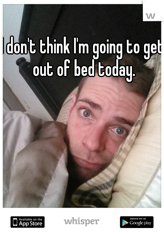 I don't think I'm going to get out of bed today.