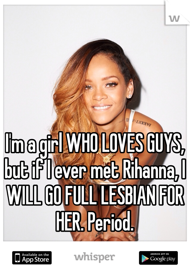 I'm a girl WHO LOVES GUYS, but if I ever met Rihanna, I WILL GO FULL LESBIAN FOR HER. Period.