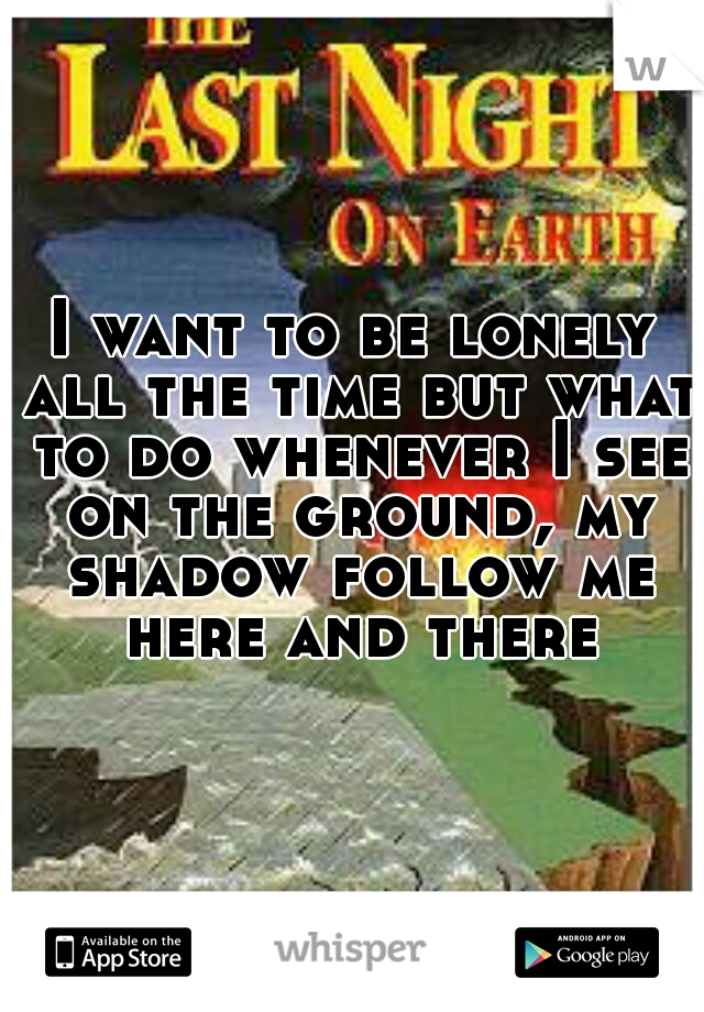I want to be lonely all the time but what to do whenever I see on the ground, my shadow follow me here and there