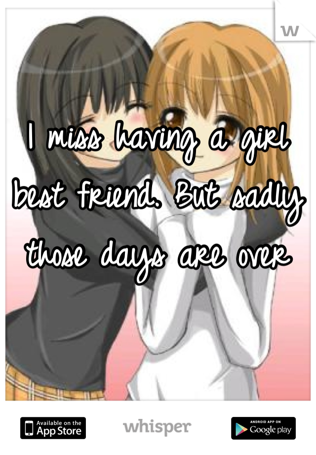 I miss having a girl best friend. But sadly those days are over