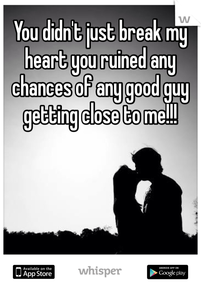You didn't just break my heart you ruined any chances of any good guy getting close to me!!!