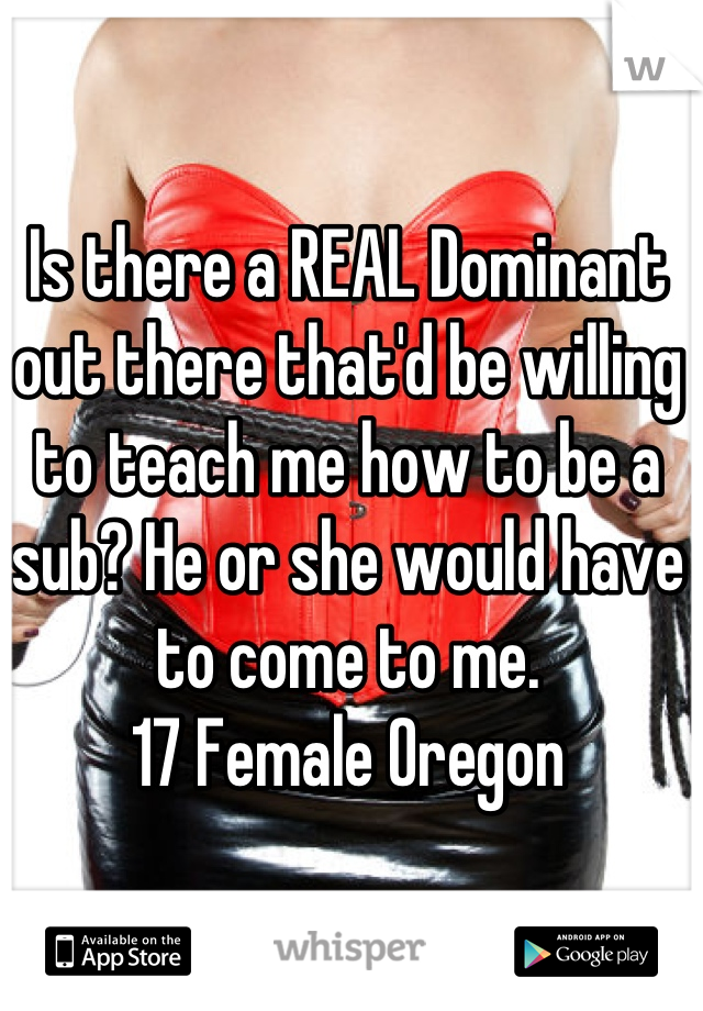 Is there a REAL Dominant out there that'd be willing to teach me how to be a sub? He or she would have to come to me.  17 Female Oregon
