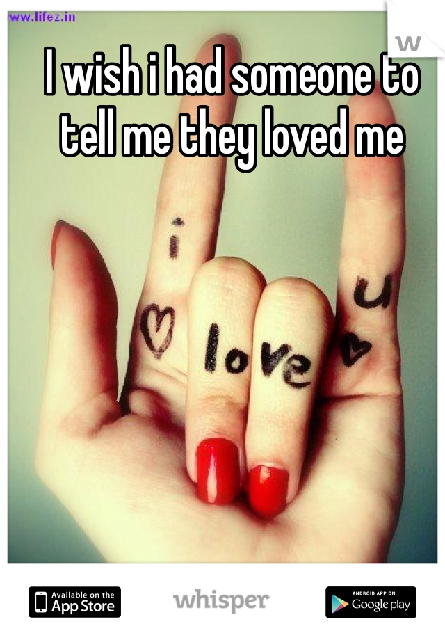 I wish i had someone to tell me they loved me