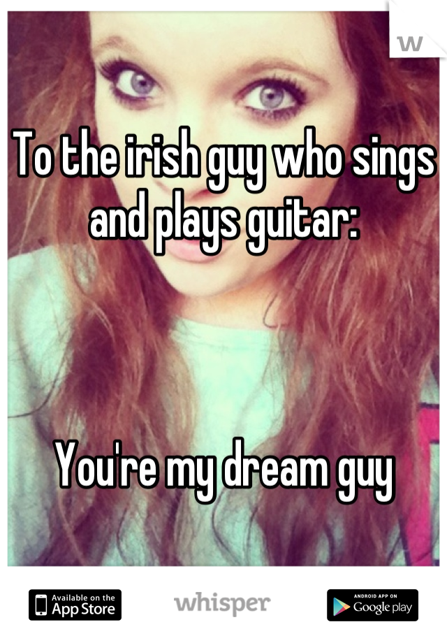 To the irish guy who sings and plays guitar:    You're my dream guy