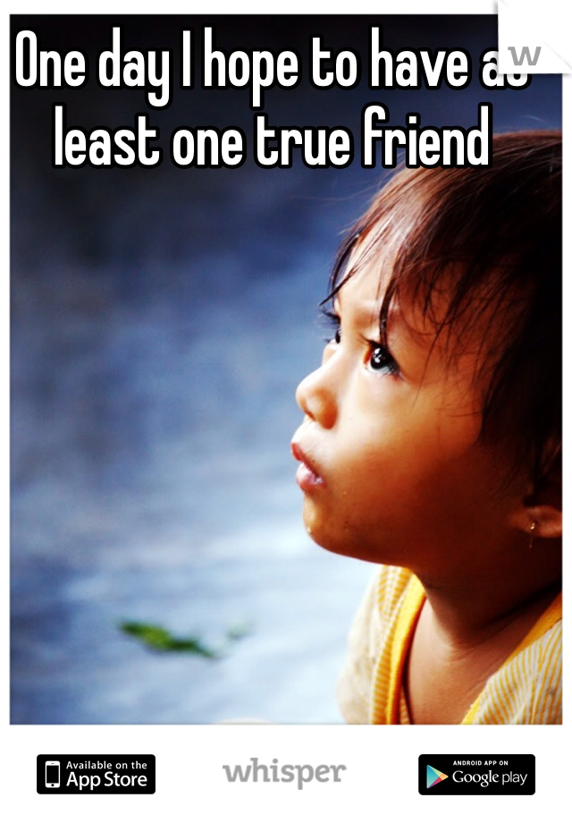One day I hope to have at least one true friend