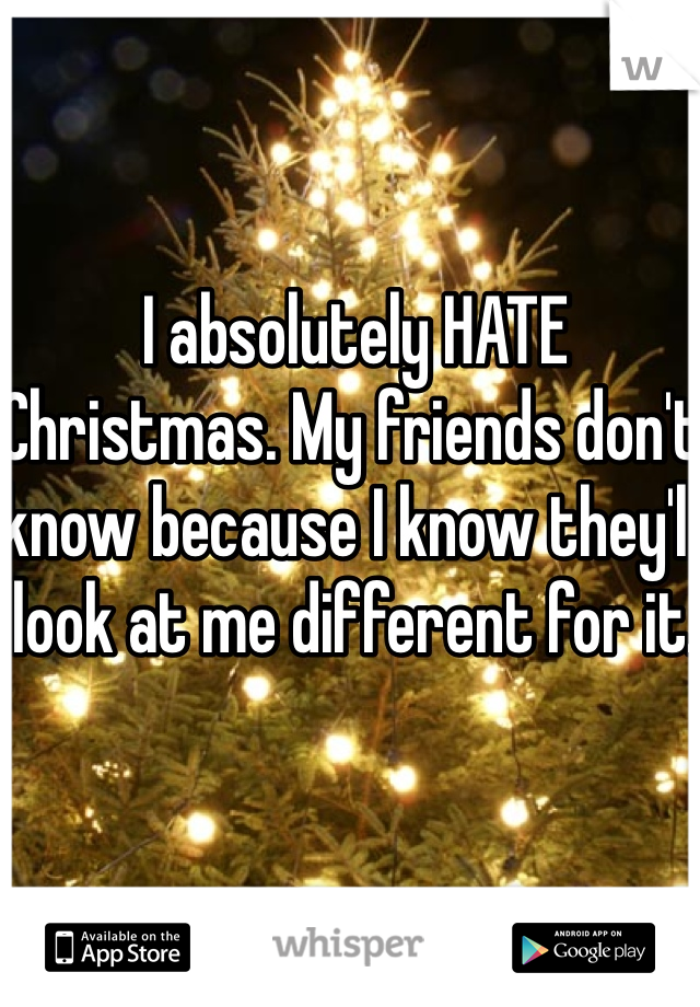 I absolutely HATE Christmas. My friends don't know because I know they'll look at me different for it.