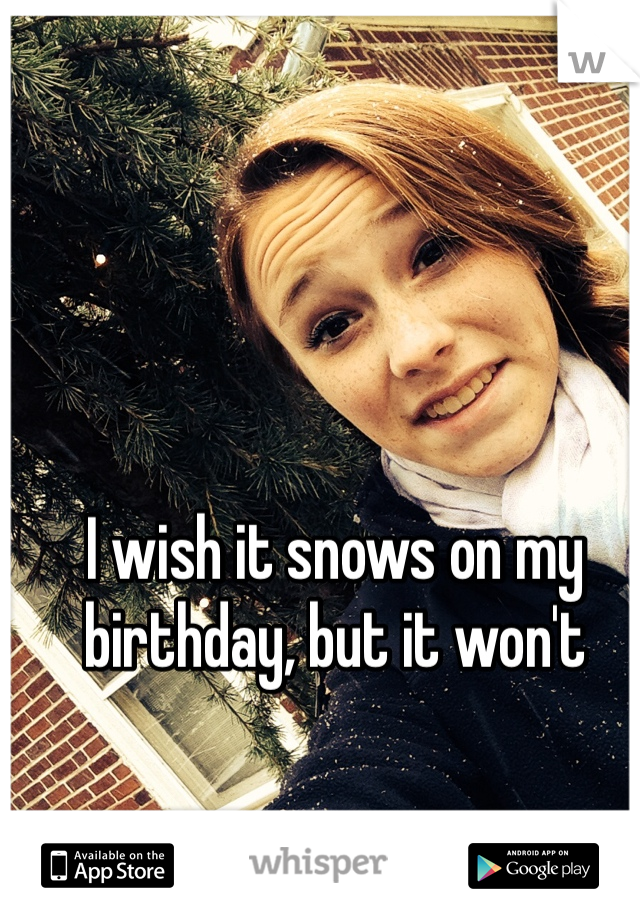I wish it snows on my birthday, but it won't