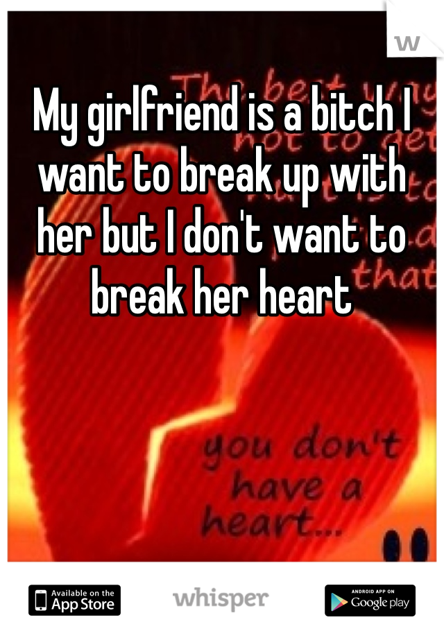 My girlfriend is a bitch I want to break up with her but I don't want to break her heart