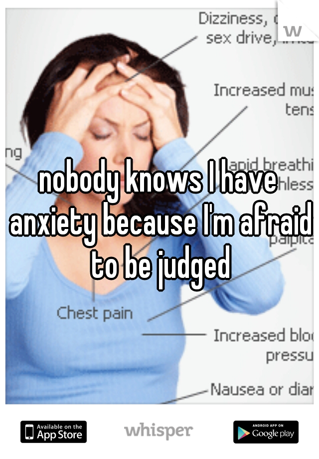 nobody knows I have anxiety because I'm afraid to be judged