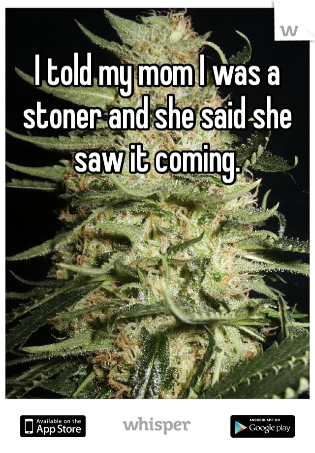 I told my mom I was a stoner and she said she saw it coming.