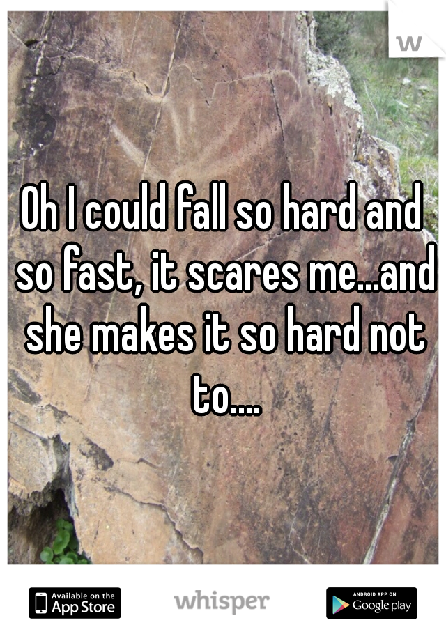 Oh I could fall so hard and so fast, it scares me...and she makes it so hard not to....