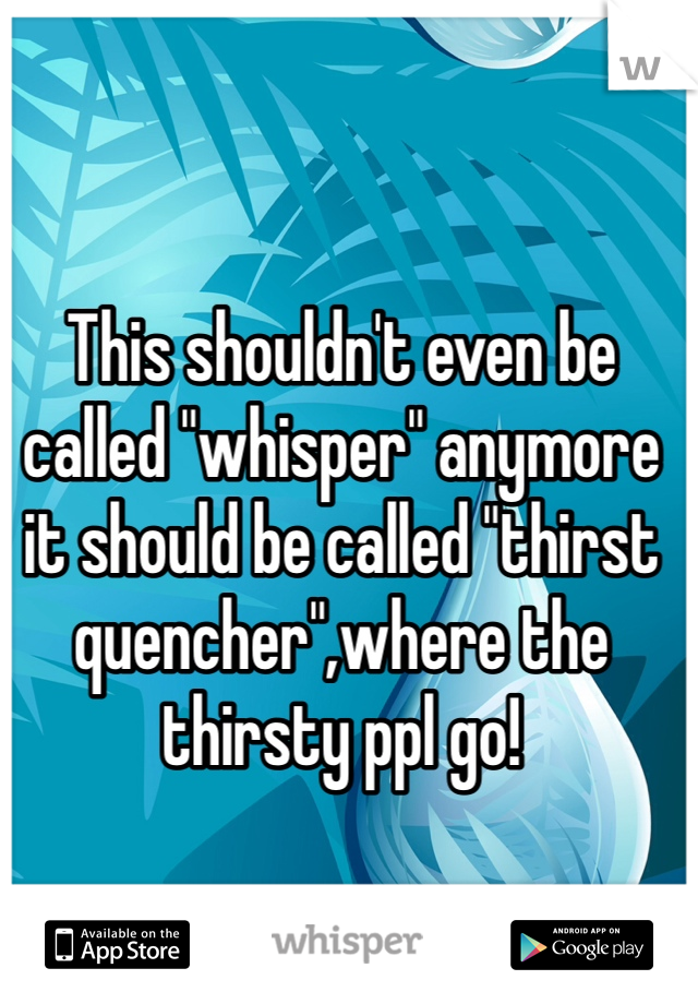 "This shouldn't even be called ""whisper"" anymore it should be called ""thirst quencher"",where the thirsty ppl go!"