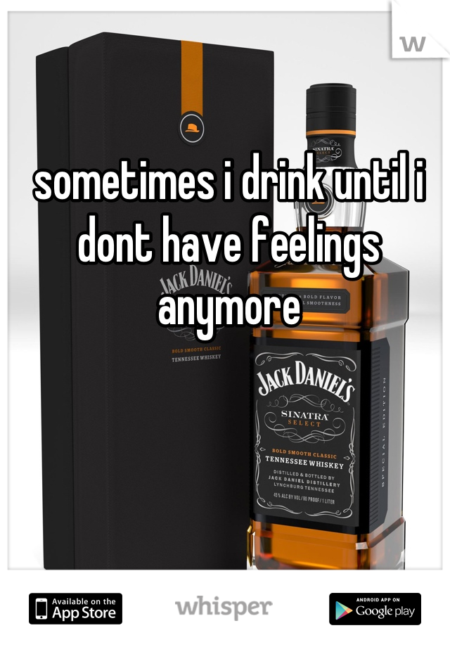 sometimes i drink until i dont have feelings anymore