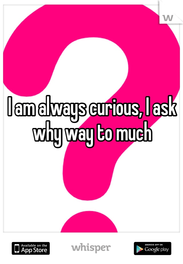 I am always curious, I ask why way to much