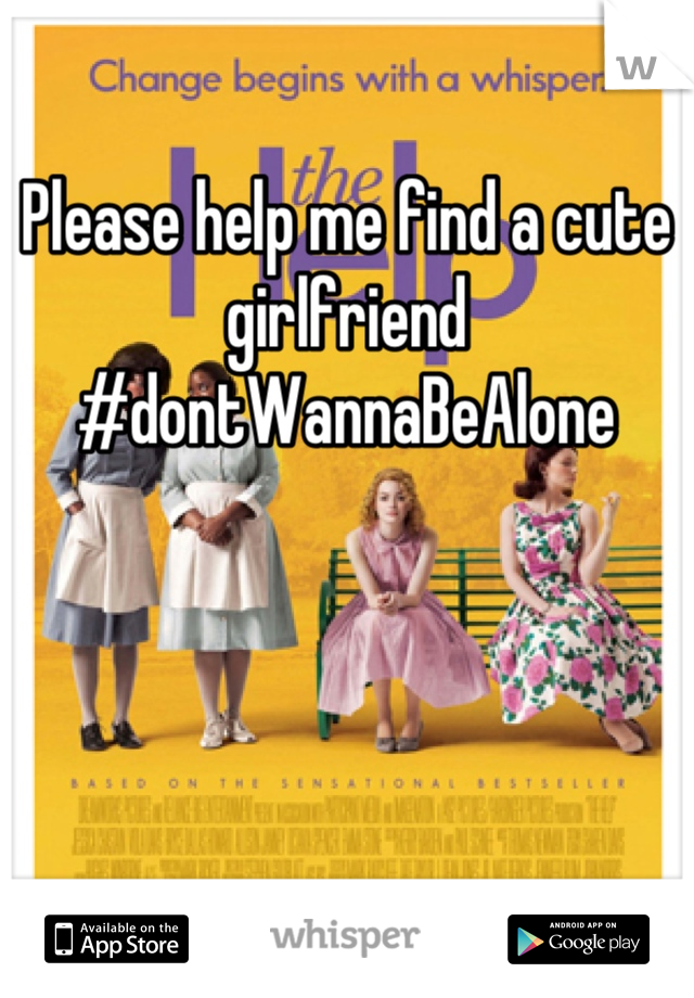 Please help me find a cute girlfriend  #dontWannaBeAlone