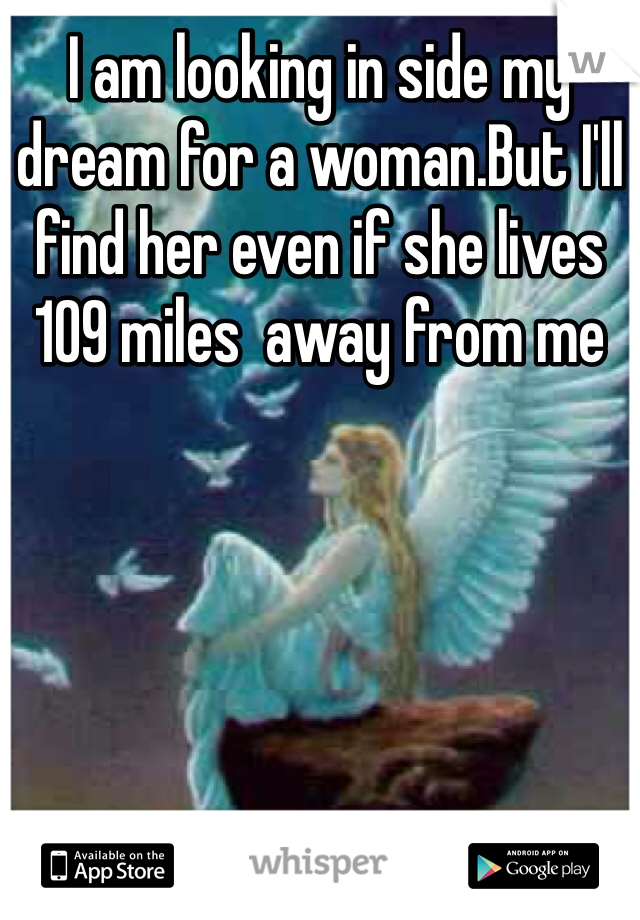 I am looking in side my dream for a woman.But I'll find her even if she lives 109 miles  away from me