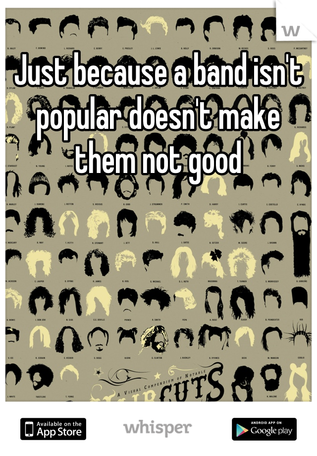 Just because a band isn't popular doesn't make them not good