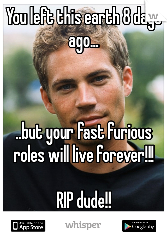 You left this earth 8 days ago...    ..but your fast furious roles will live forever!!!  RIP dude!!