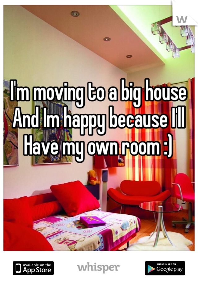 I'm moving to a big house And Im happy because I'll  Have my own room :)