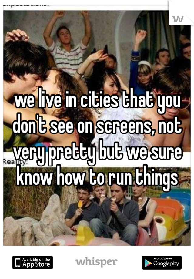 we live in cities that you don't see on screens, not very pretty but we sure know how to run things