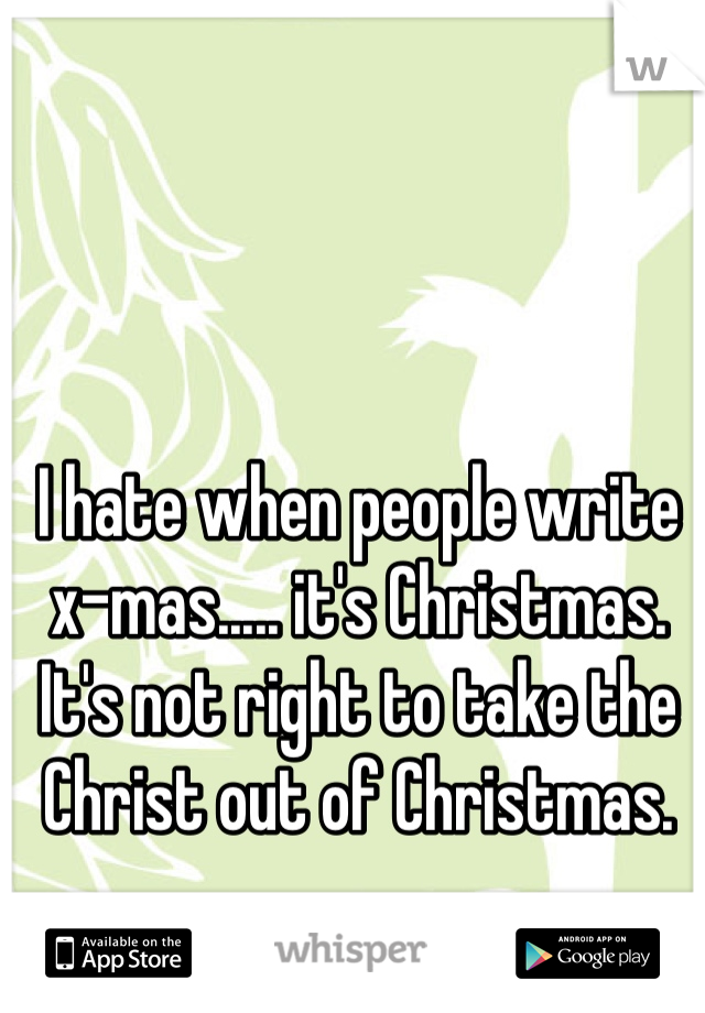 I hate when people write x-mas..... it's Christmas. It's not right to take the Christ out of Christmas.
