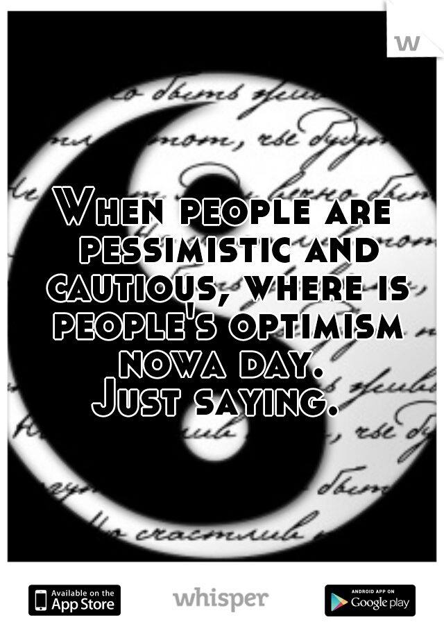 When people are pessimistic and cautious, where is people's optimism nowa day.  Just saying.