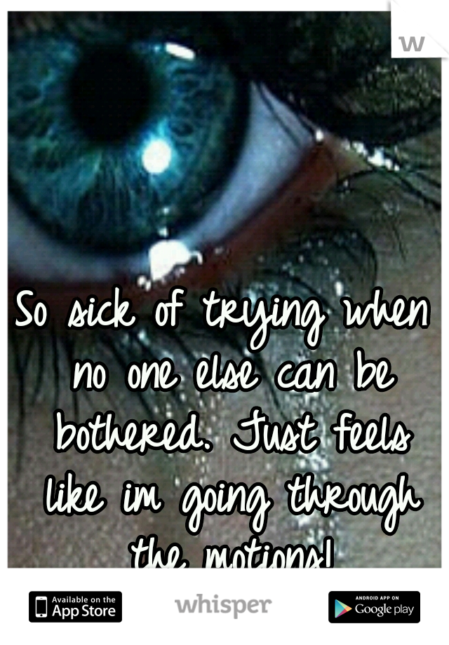 So sick of trying when no one else can be bothered. Just feels like im going through the motions!