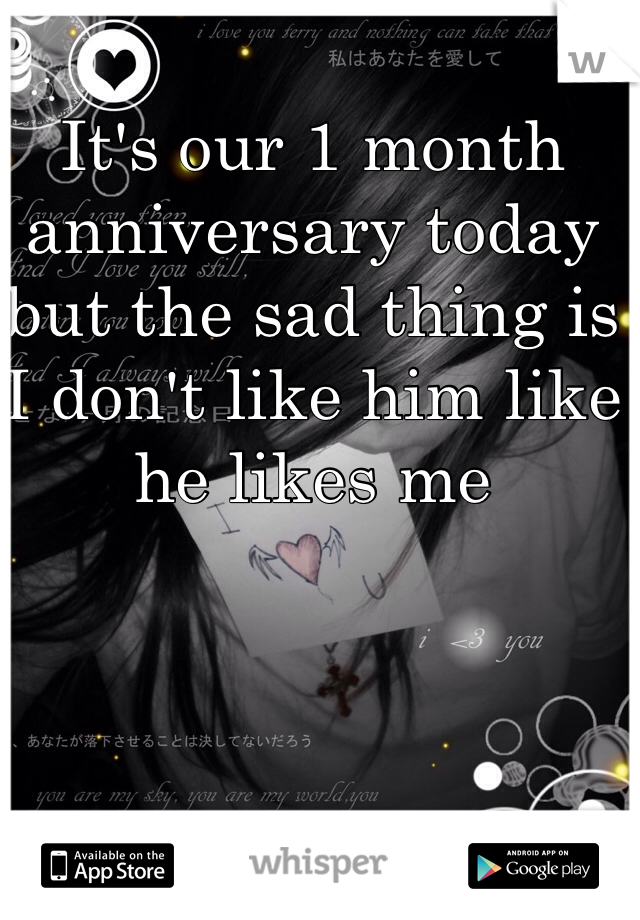 It's our 1 month anniversary today but the sad thing is I don't like him like he likes me
