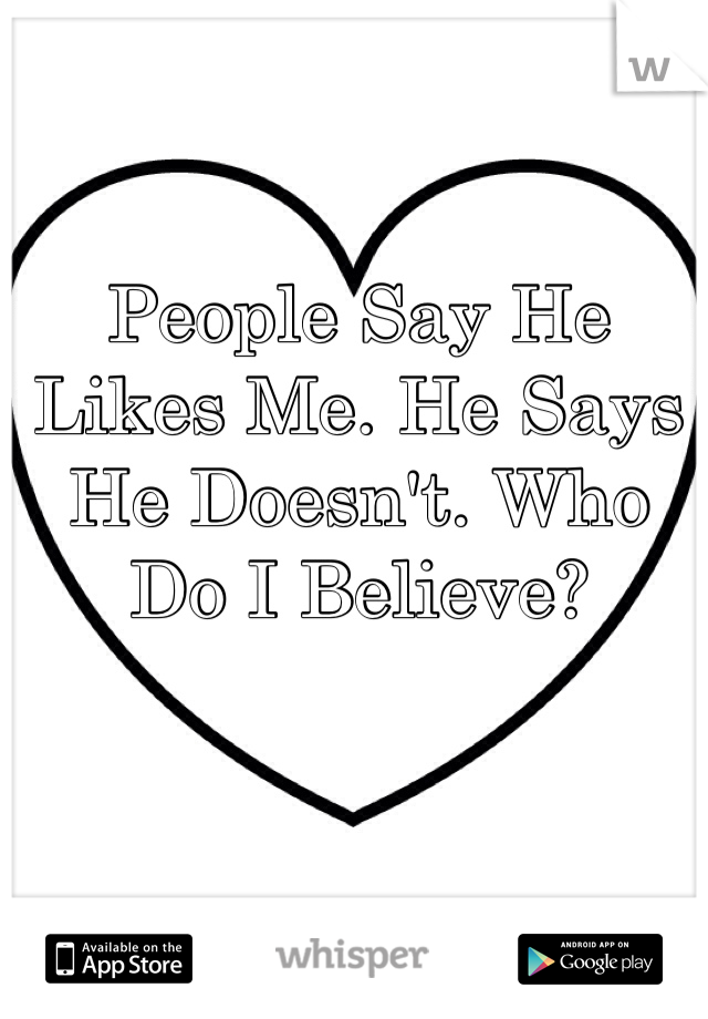 People Say He Likes Me. He Says He Doesn't. Who Do I Believe?