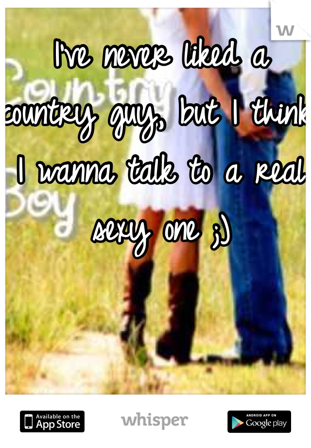 I've never liked a country guy, but I think I wanna talk to a real sexy one ;)
