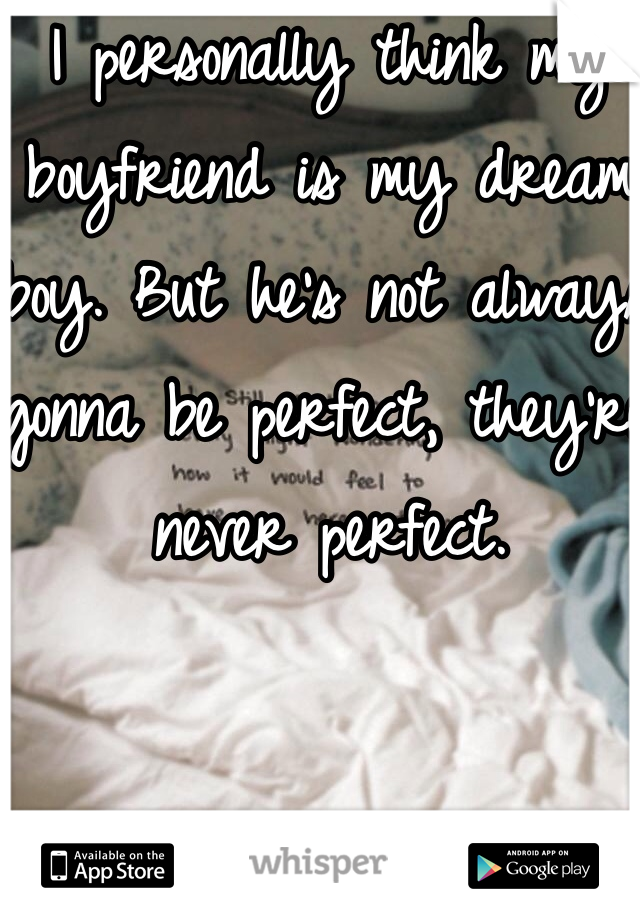 I personally think my boyfriend is my dream boy. But he's not always gonna be perfect, they're never perfect.