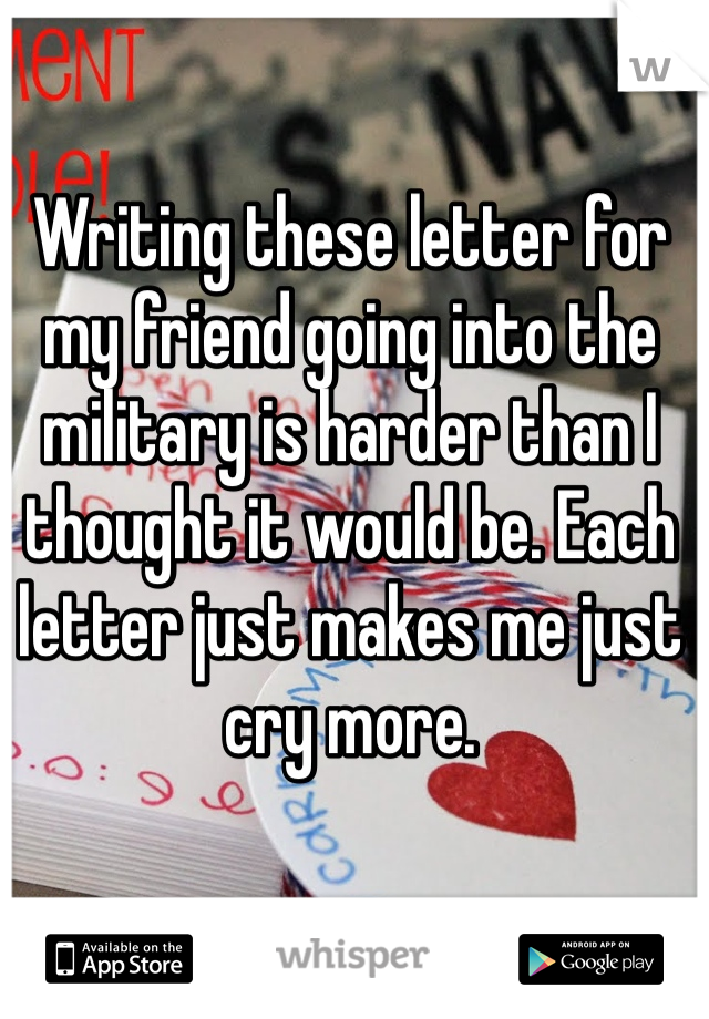 Writing these letter for my friend going into the military is harder than I thought it would be. Each letter just makes me just cry more.