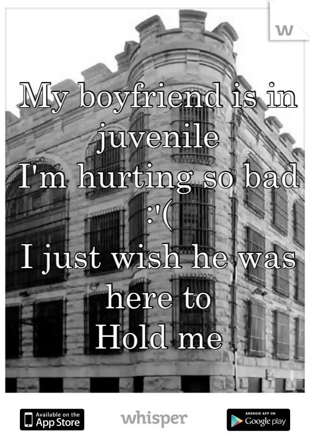 My boyfriend is in juvenile  I'm hurting so bad :'( I just wish he was here to Hold me