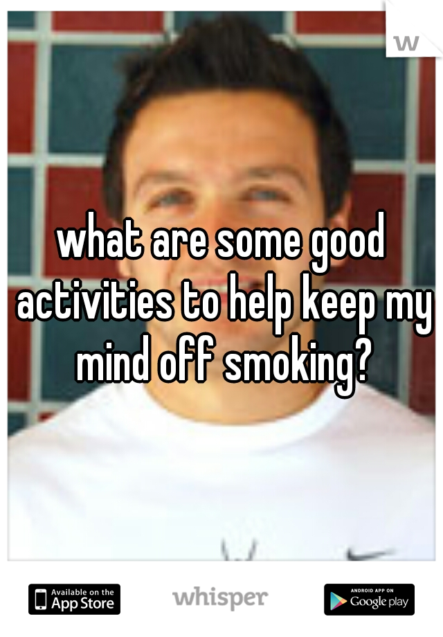 what are some good activities to help keep my mind off smoking?