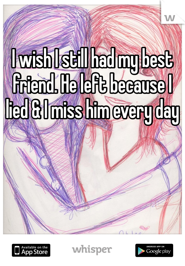 I wish I still had my best friend. He left because I lied & I miss him every day